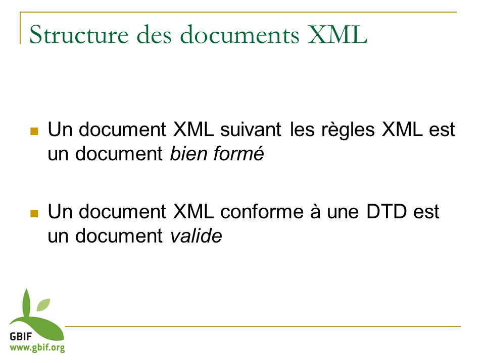 Un document XML suivant les règles XML est un document bien formé Un document XML conforme à une DTD est un document valide