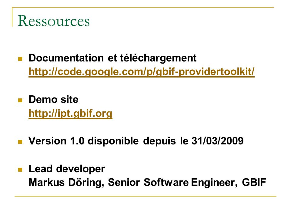 Ressources Documentation et téléchargement http://code.google.com/p/gbif-providertoolkit/ Demo site http://ipt.gbif.org Version 1.0 disponible depuis le 31/03/2009 Lead developer Markus Döring, Senior Software Engineer, GBIF