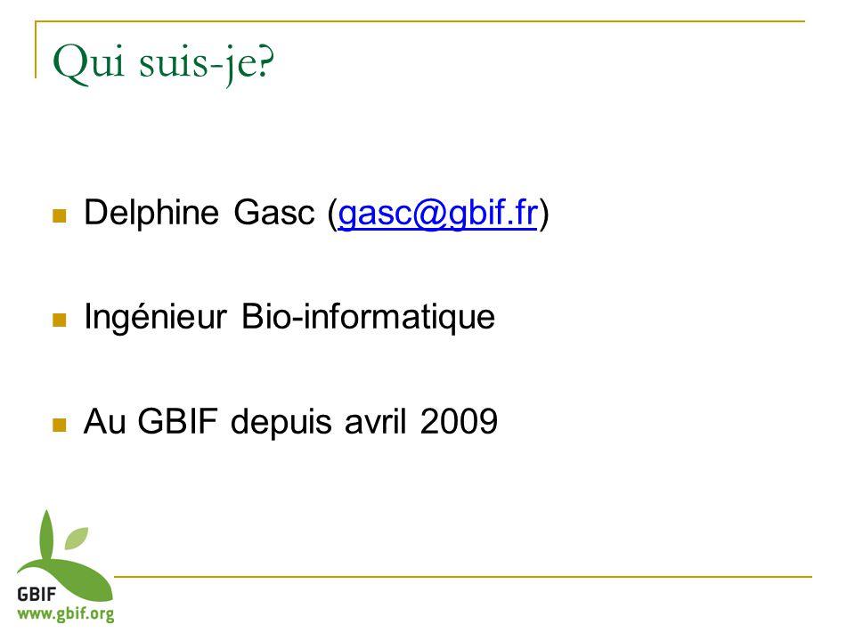 Qui suis-je Delphine Gasc (gasc@gbif.fr) Ingénieur Bio-informatique Au GBIF depuis avril 2009