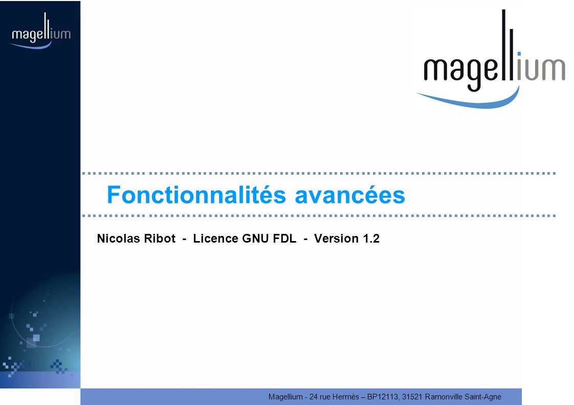 Magellium - 24 rue Hermès – BP12113, 31521 Ramonville Saint-Agne Fonctionnalités avancées Nicolas Ribot - Licence GNU FDL - Version 1.2