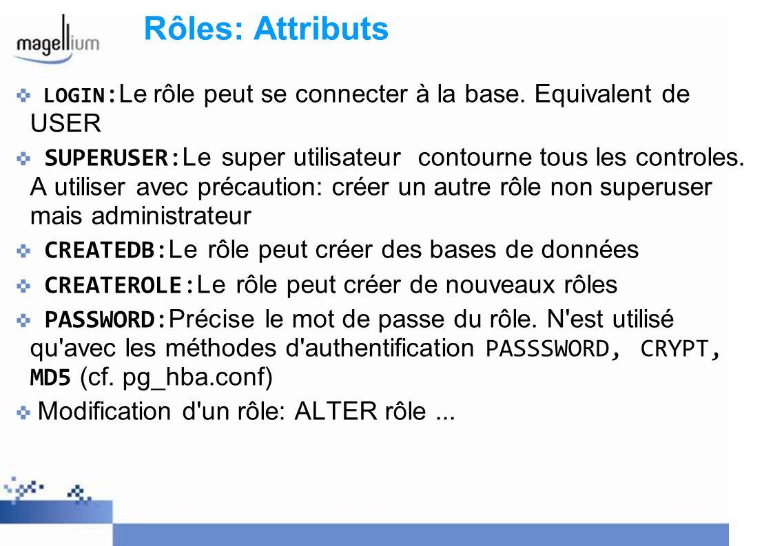 Rôles: Attributs LOGIN : Le rôle peut se connecter à la base. Equivalent de USER SUPERUSER: Le super utilisateur contourne tous les controles. A utili