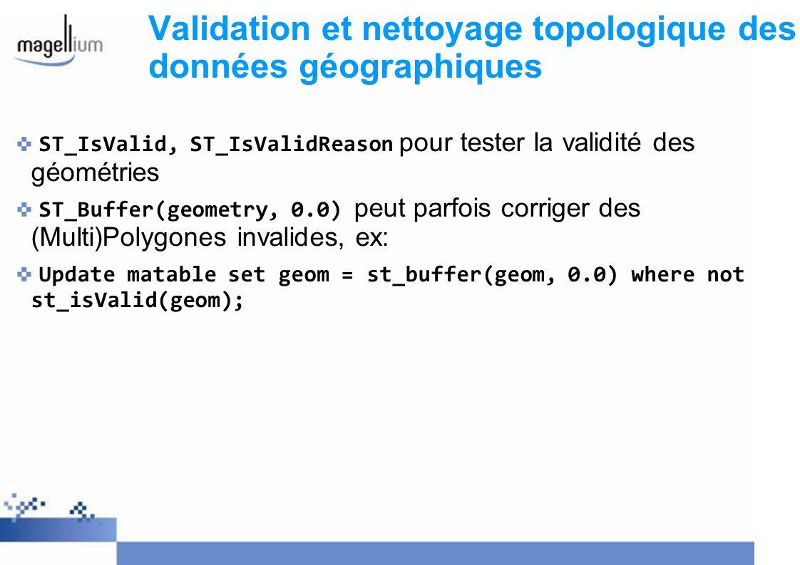 Validation et nettoyage topologique des données géographiques ST_IsValid, ST_IsValidReason pour tester la validité des géométries ST_Buffer(geometry,