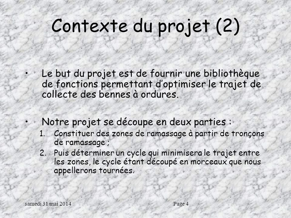 samedi 31 mai 2014Page 4 Contexte du projet (2) Le but du projet est de fournir une bibliothèque de fonctions permettant doptimiser le trajet de collecte des bennes à ordures.