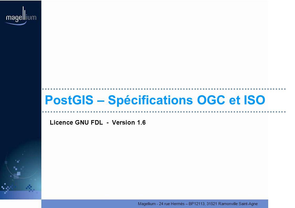 Magellium - 24 rue Hermès – BP12113, 31521 Ramonville Saint-Agne PostGIS – Spécifications OGC et ISO Licence GNU FDL - Version 1.6