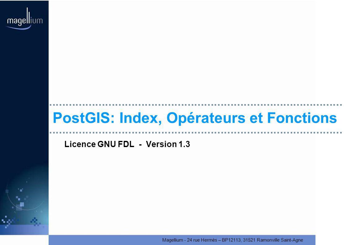 Magellium - 24 rue Hermès – BP12113, 31521 Ramonville Saint-Agne PostGIS: Index, Opérateurs et Fonctions Licence GNU FDL - Version 1.3