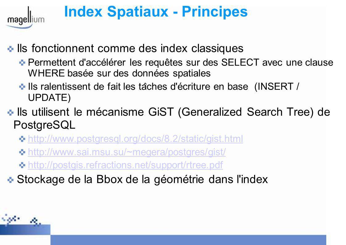 Index Spatiaux - Principes Ils fonctionnent comme des index classiques Permettent d accélérer les requêtes sur des SELECT avec une clause WHERE basée sur des données spatiales Ils ralentissent de fait les ta ̂ ches d écriture en base (INSERT / UPDATE) Ils utilisent le mécanisme GiST (Generalized Search Tree) de PostgreSQL http://www.postgresql.org/docs/8.2/static/gist.html http://www.sai.msu.su/~megera/postgres/gist/ http://postgis.refractions.net/support/rtree.pdf Stockage de la Bbox de la géométrie dans l index