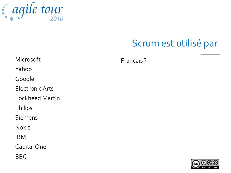 Scrum est utilisé par Français ? Microsoft Yahoo Google Electronic Arts Lockheed Martin Philips Siemens Nokia IBM Capital One BBC
