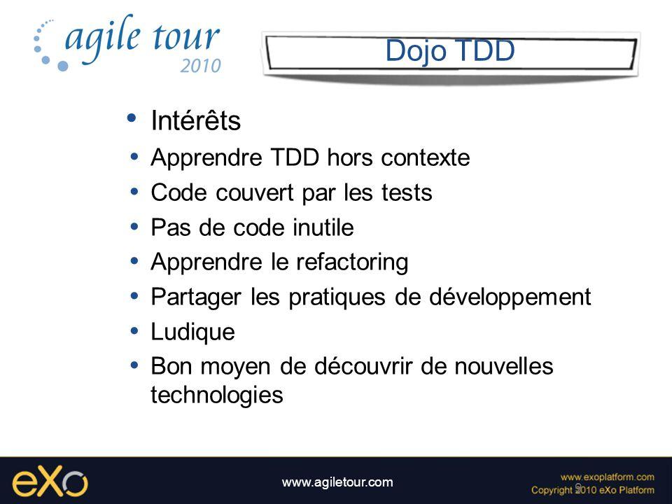 9 www.agiletour.com Dojo TDD Intérêts Apprendre TDD hors contexte Code couvert par les tests Pas de code inutile Apprendre le refactoring Partager les
