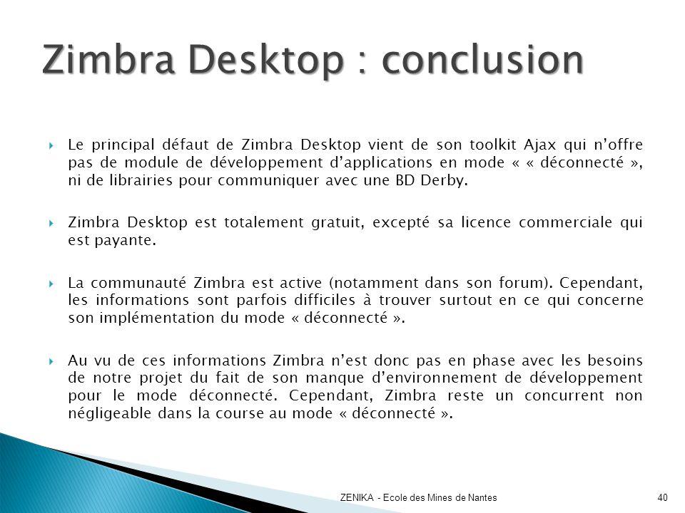 Le principal défaut de Zimbra Desktop vient de son toolkit Ajax qui noffre pas de module de développement dapplications en mode « « déconnecté », ni d