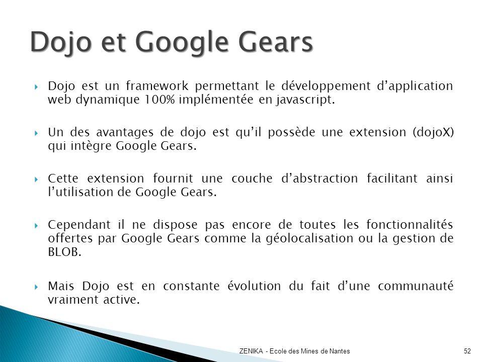 Dojo et Google Gears Dojo est un framework permettant le développement dapplication web dynamique 100% implémentée en javascript. Un des avantages de