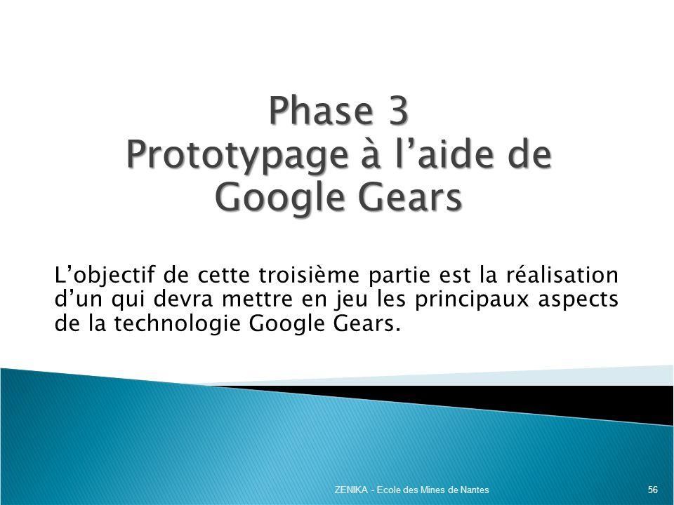 56 Phase 3 Prototypage à laide de Google Gears Lobjectif de cette troisième partie est la réalisation dun qui devra mettre en jeu les principaux aspec
