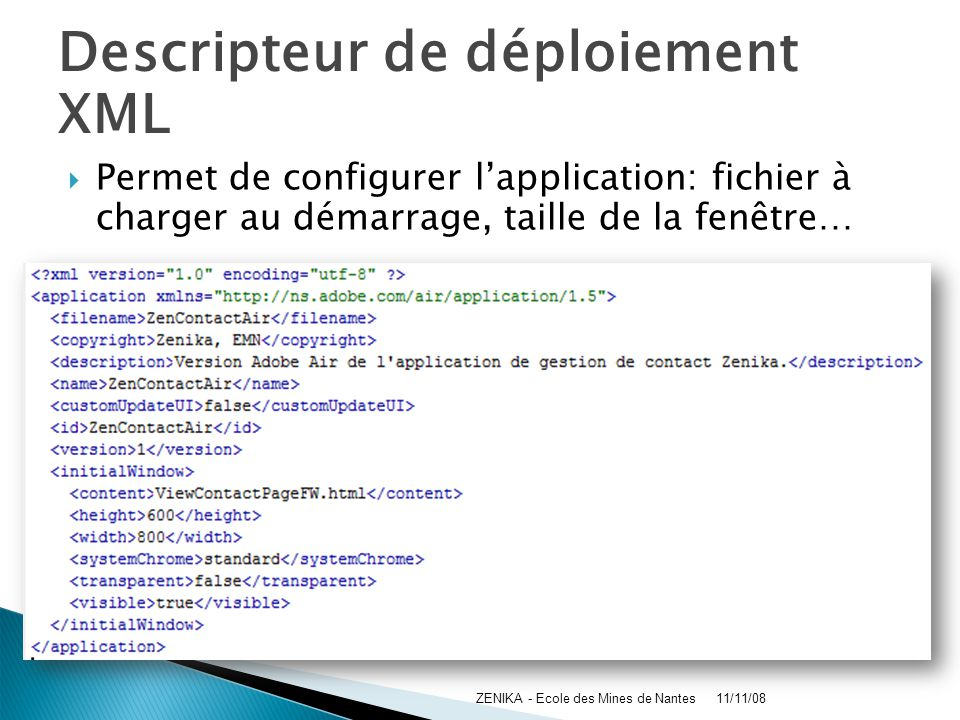Descripteur de déploiement XML 11/11/08ZENIKA - Ecole des Mines de Nantes Permet de configurer lapplication: fichier à charger au démarrage, taille de