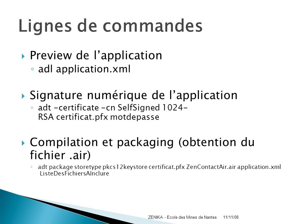 Lignes de commandes Preview de lapplication adl application.xml Signature numérique de lapplication adt -certificate -cn SelfSigned 1024- RSA certificat.pfx motdepasse Compilation et packaging (obtention du fichier.air) adt package storetype pkcs12keystore certificat.pfx ZenContactAir.air application.xml ListeDesFichiersAInclure 11/11/08ZENIKA - Ecole des Mines de Nantes