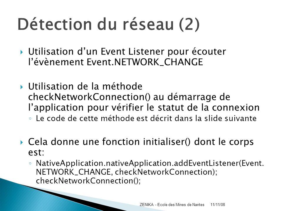 Détection du réseau (2) Utilisation dun Event Listener pour écouter lévènement Event.NETWORK_CHANGE Utilisation de la méthode checkNetworkConnection()
