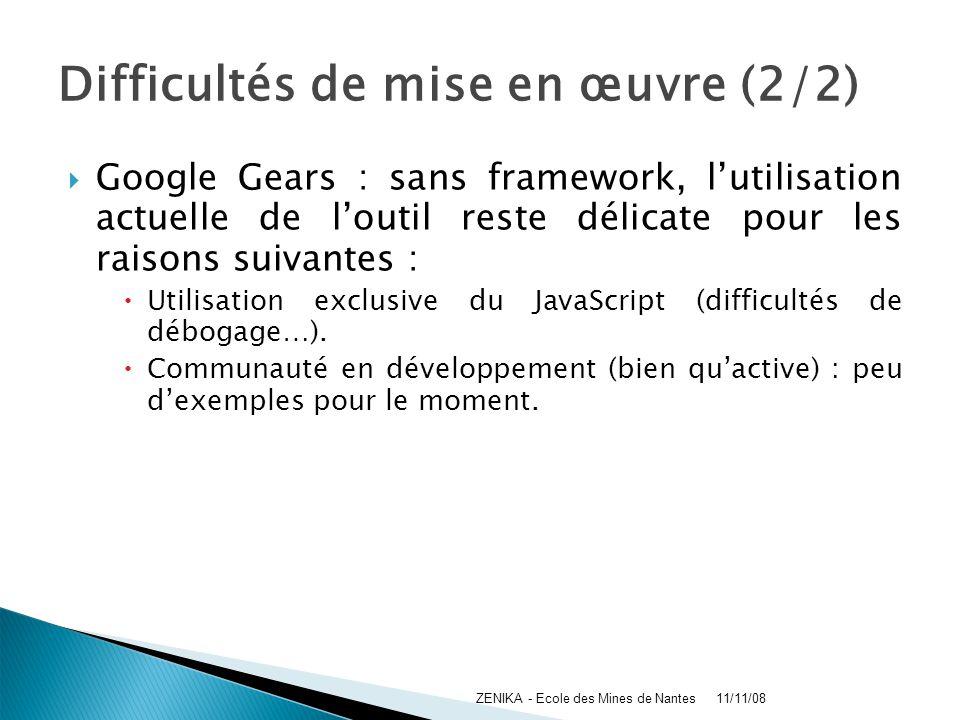 Difficultés de mise en œuvre (2/2) Google Gears : sans framework, lutilisation actuelle de loutil reste délicate pour les raisons suivantes : Utilisat