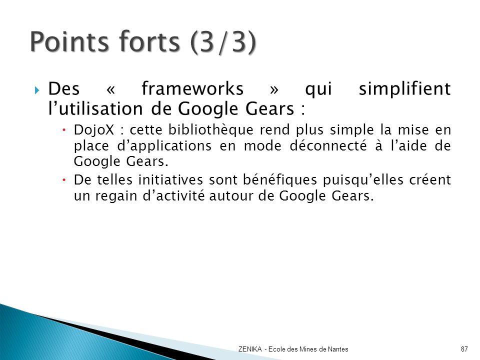 Points forts (3/3) ZENIKA - Ecole des Mines de Nantes87 Des « frameworks » qui simplifient lutilisation de Google Gears : DojoX : cette bibliothèque r