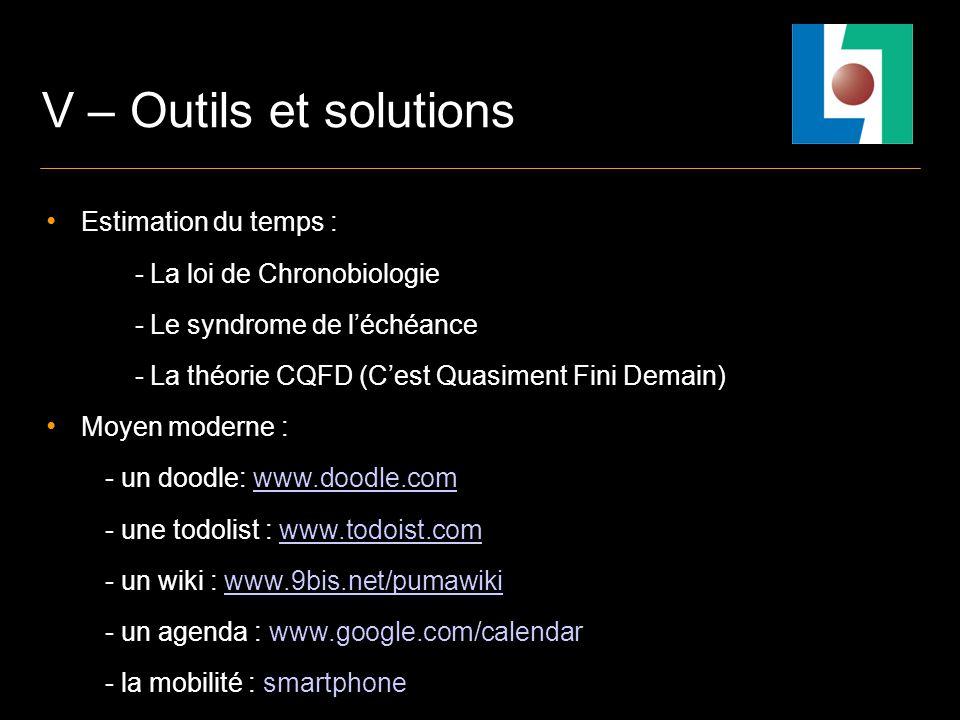 V – Outils et solutions Estimation du temps : - La loi de Chronobiologie - Le syndrome de léchéance - La théorie CQFD (Cest Quasiment Fini Demain) Moyen moderne : - un doodle: www.doodle.comwww.doodle.com - une todolist : www.todoist.comwww.todoist.com - un wiki : www.9bis.net/pumawikiwww.9bis.net/pumawiki - un agenda : www.google.com/calendar - la mobilité : smartphone