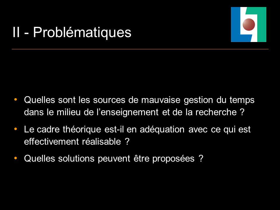 II - Problématiques Quelles sont les sources de mauvaise gestion du temps dans le milieu de lenseignement et de la recherche .