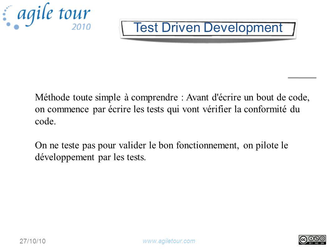 www.agiletour.com 27/10/10 Méthode toute simple à comprendre : Avant d écrire un bout de code, on commence par écrire les tests qui vont vérifier la conformité du code.