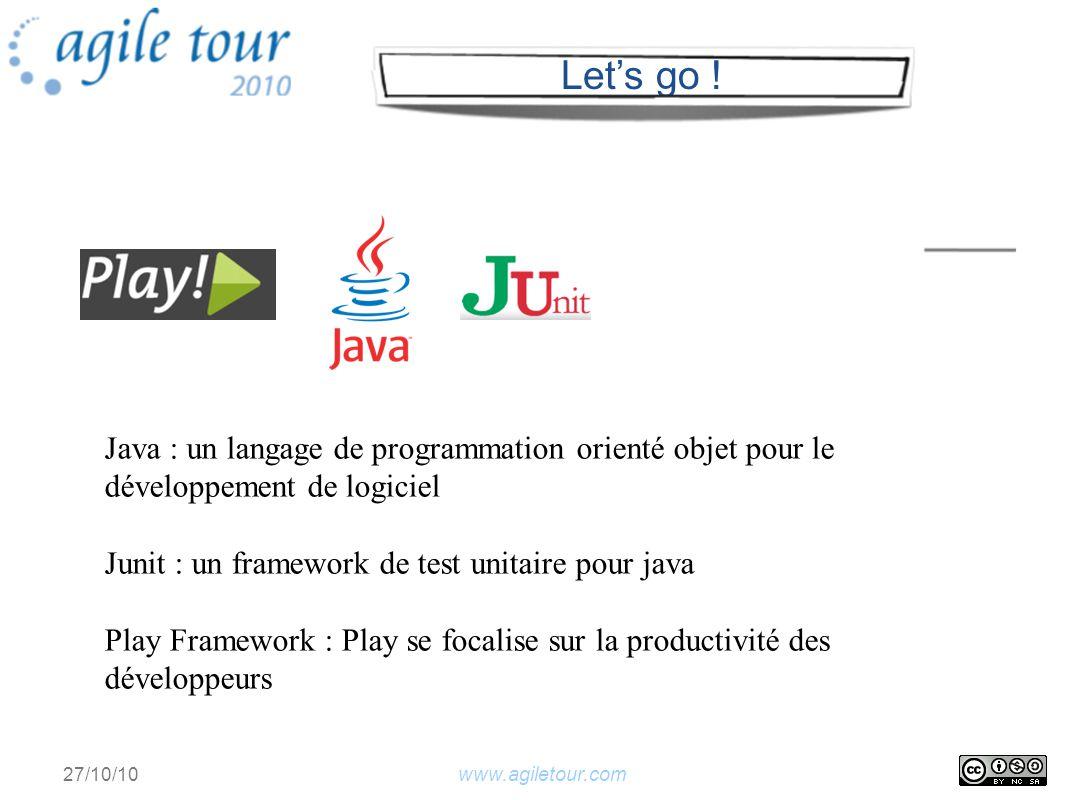 www.agiletour.com 27/10/10 Java : un langage de programmation orienté objet pour le développement de logiciel Junit : un framework de test unitaire pour java Play Framework : Play se focalise sur la productivité des développeurs Lets go !
