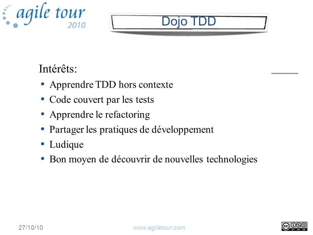 www.agiletour.com27/10/10 Intérêts: Apprendre TDD hors contexte Code couvert par les tests Apprendre le refactoring Partager les pratiques de développement Ludique Bon moyen de découvrir de nouvelles technologies Dojo TDD