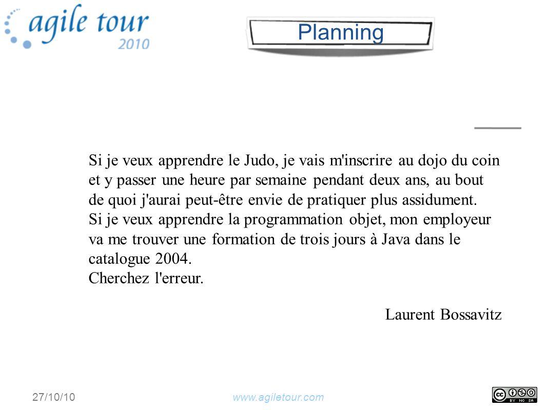 www.agiletour.com 27/10/10 A faire En cours Fini Présentation dojo 230 Présentation TD 230 Codage 25 Rétrospective 5 Planning