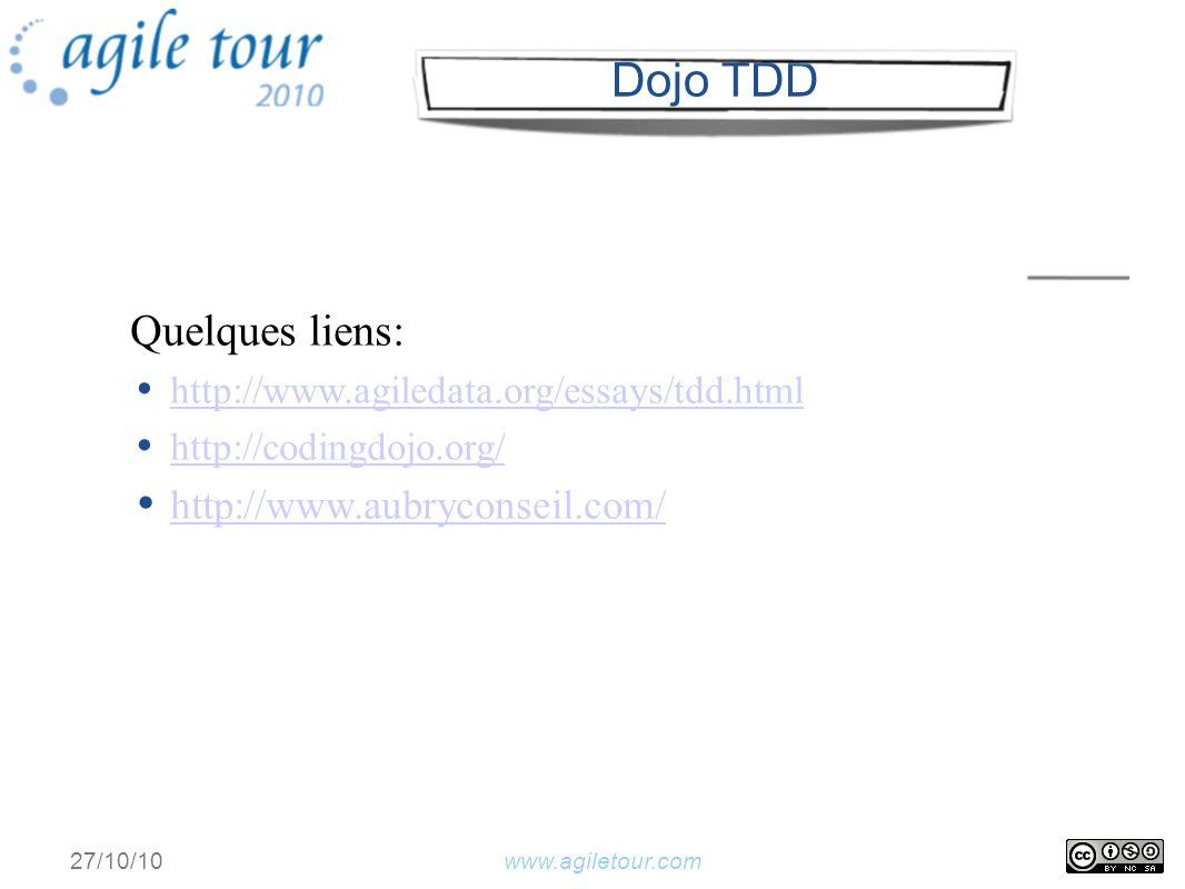 www.agiletour.com27/10/10 Dojo TDD Quelques liens: http://www.agiledata.org/essays/tdd.html http://codingdojo.org/ http://www.aubryconseil.com/
