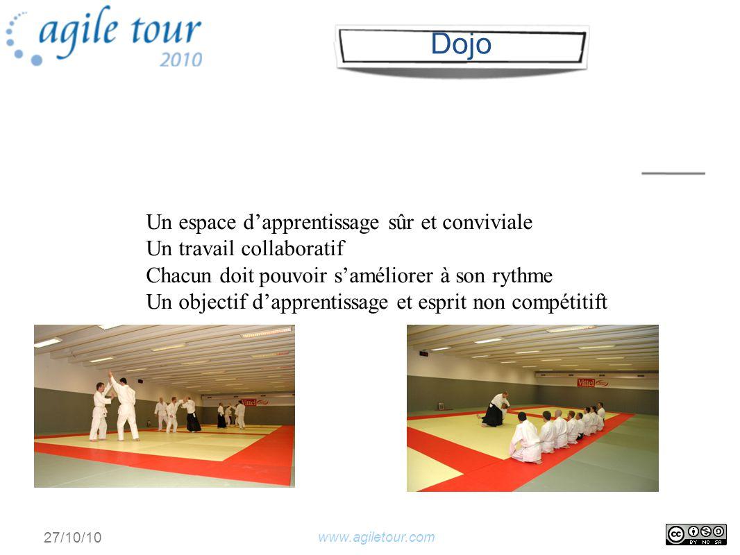 www.agiletour.com 27/10/10 Un espace dapprentissage sûr et conviviale Un travail collaboratif Chacun doit pouvoir saméliorer à son rythme Un objectif dapprentissage et esprit non compétitift Dojo