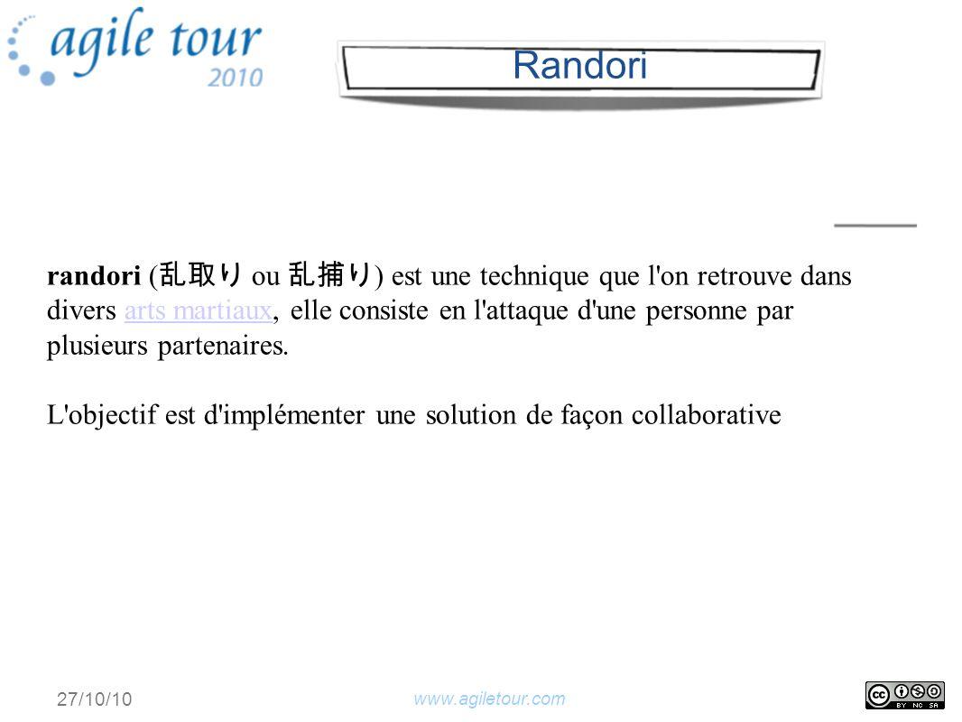 www.agiletour.com 27/10/10 randori ( ou ) est une technique que l on retrouve dans divers arts martiaux, elle consiste en l attaque d une personne par plusieurs partenaires.arts martiaux L objectif est d implémenter une solution de façon collaborative Randori