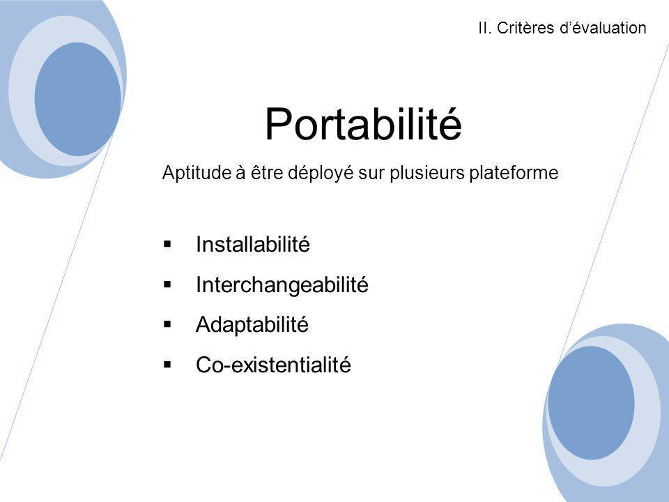 Portabilité Aptitude à être déployé sur plusieurs plateforme Installabilité Interchangeabilité Adaptabilité Co-existentialité II. Critères dévaluation