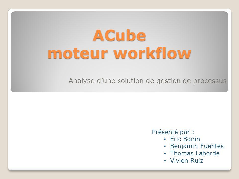 ACube moteur workflow Analyse dune solution de gestion de processus Présenté par : Eric Bonin Benjamin Fuentes Thomas Laborde Vivien Ruiz