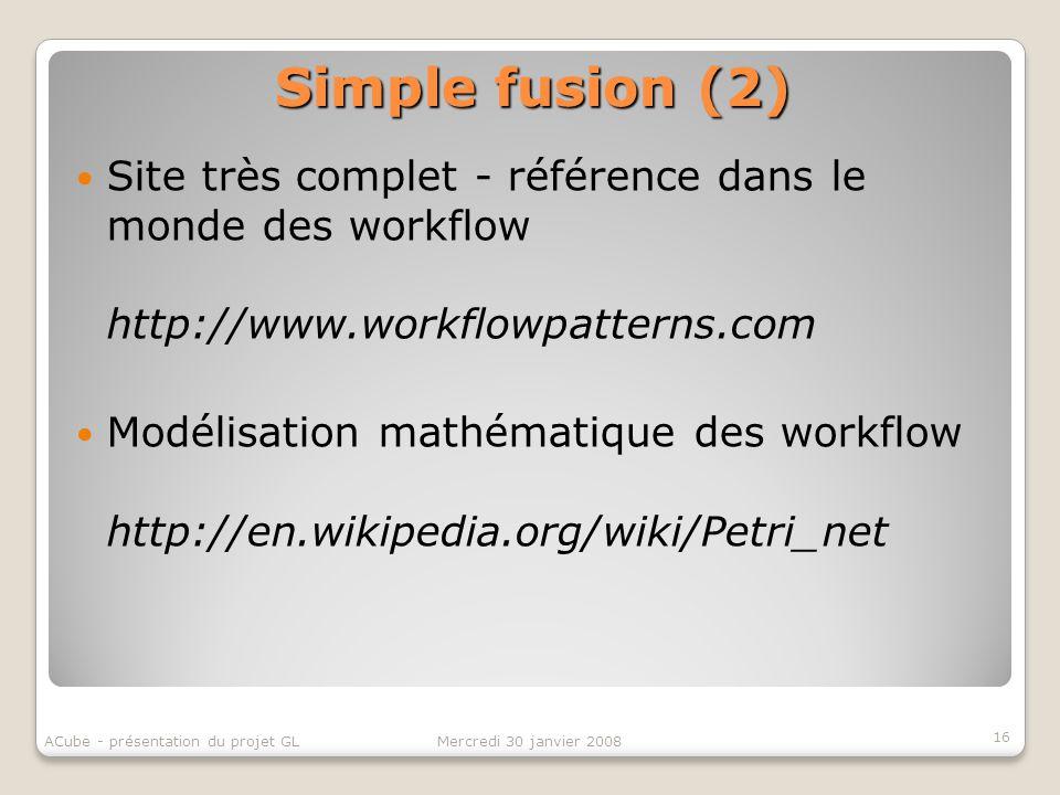 Simple fusion (2) 16 Mercredi 30 janvier 2008ACube - présentation du projet GL Site très complet - référence dans le monde des workflow http://www.wor