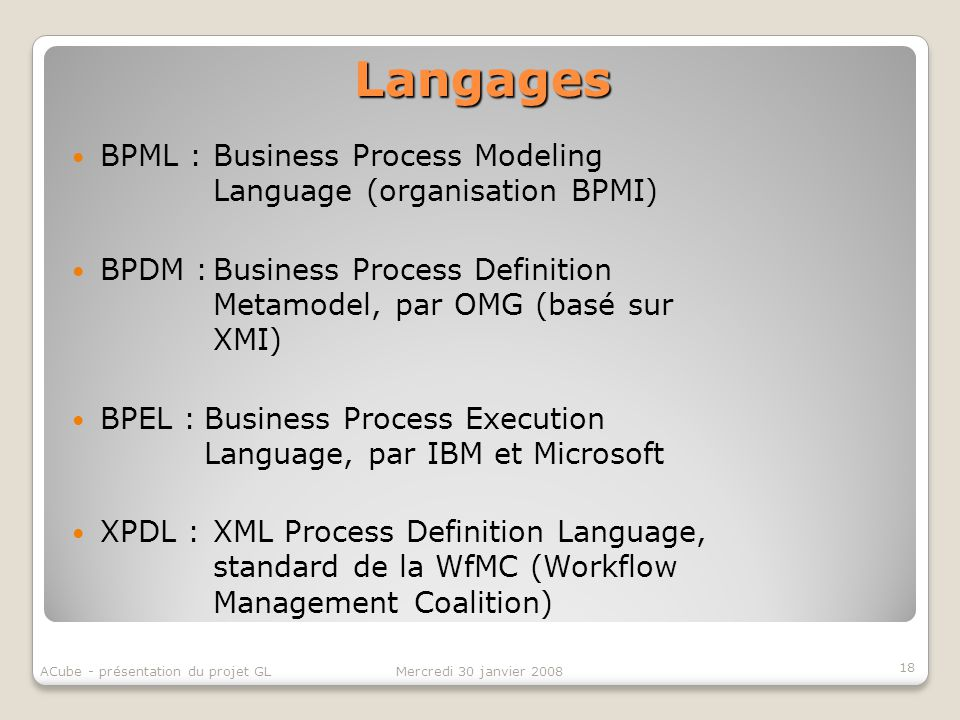 Langages BPML :Business Process Modeling Language (organisation BPMI) BPDM :Business Process Definition Metamodel, par OMG (basé sur XMI) BPEL :Business Process Execution Language, par IBM et Microsoft XPDL :XML Process Definition Language, standard de la WfMC (Workflow Management Coalition) 18 Mercredi 30 janvier 2008ACube - présentation du projet GL
