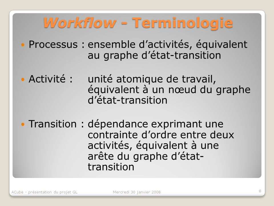 Workflow patterns Basic Control Flow Patterns Advanced Branching and Synchronization Patterns Multiple Instance Patterns State-based Patterns Cancellation and Force Completion Patterns Iteration Patterns Termination Patterns Trigger Patterns 9 Mercredi 30 janvier 2008ACube - présentation du projet GL