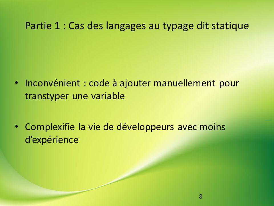 9 Partie 1 : Cas des langages au typage dit statique Exemple : Traitement sur des entiers Pseudo code (typage statique) : a = 4 b = 2 concatenate(a,b) #Erreur de type add(a,b) #Erreur de type concatenate(str(a),b) #Rend 42 add(a, int(b)) #Rend 42