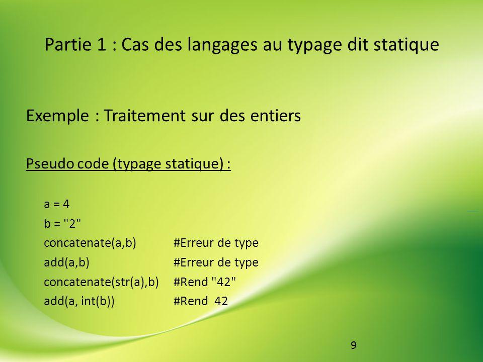 10 Partie 1 : Cas des langages au typage dit statique Exemple : Traitement sur des entiers Pseudo code (typage dynamique) : a = 4 b = 2 concatenate(a,b) # Rend 42 add(a,b) # Rend 42 Typage faible + typage dynamique = simplifie codage + ajoute risques
