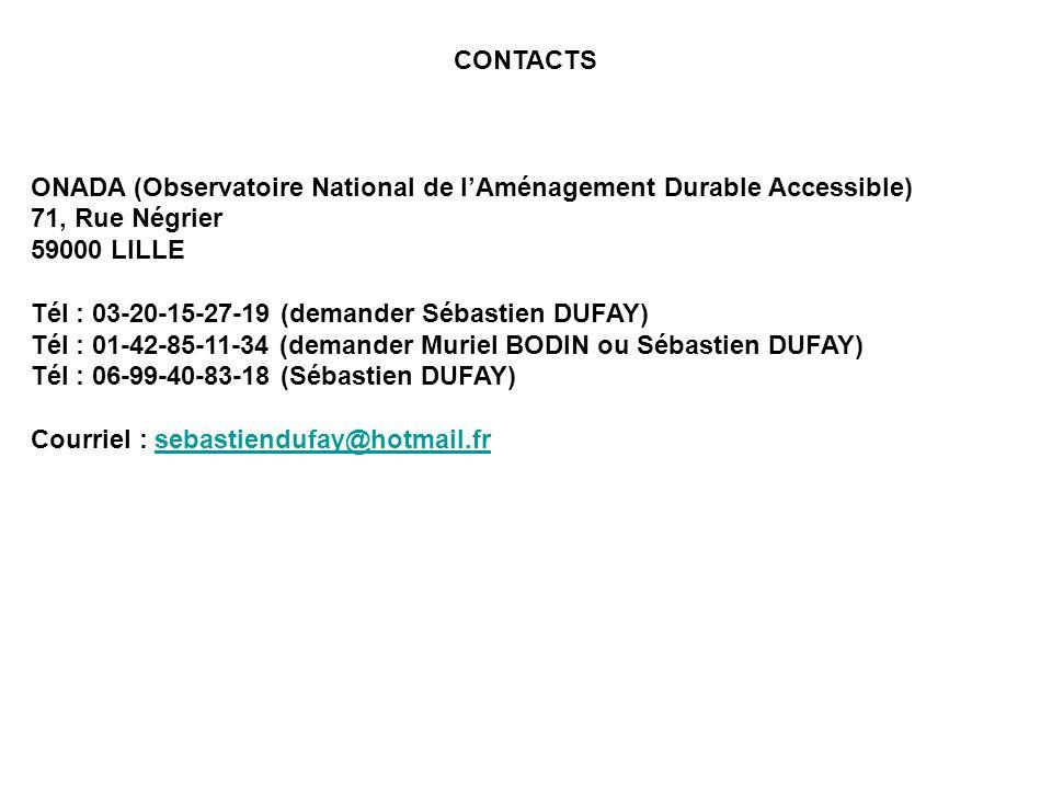 CONTACTS ONADA (Observatoire National de lAménagement Durable Accessible) 71, Rue Négrier 59000 LILLE Tél : 03-20-15-27-19 (demander Sébastien DUFAY) Tél : 01-42-85-11-34 (demander Muriel BODIN ou Sébastien DUFAY) Tél : 06-99-40-83-18 (Sébastien DUFAY) Courriel : sebastiendufay@hotmail.frsebastiendufay@hotmail.fr