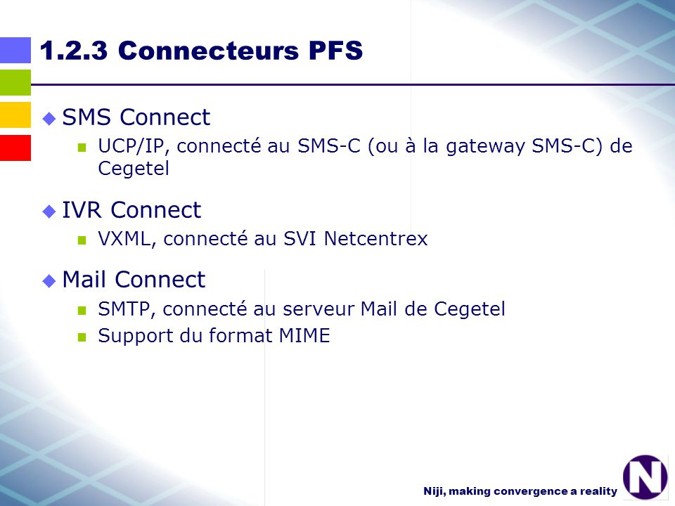 Niji, making convergence a reality 1.2.3 Connecteurs PFS SMS Connect UCP/IP, connecté au SMS-C (ou à la gateway SMS-C) de Cegetel IVR Connect VXML, connecté au SVI Netcentrex Mail Connect SMTP, connecté au serveur Mail de Cegetel Support du format MIME