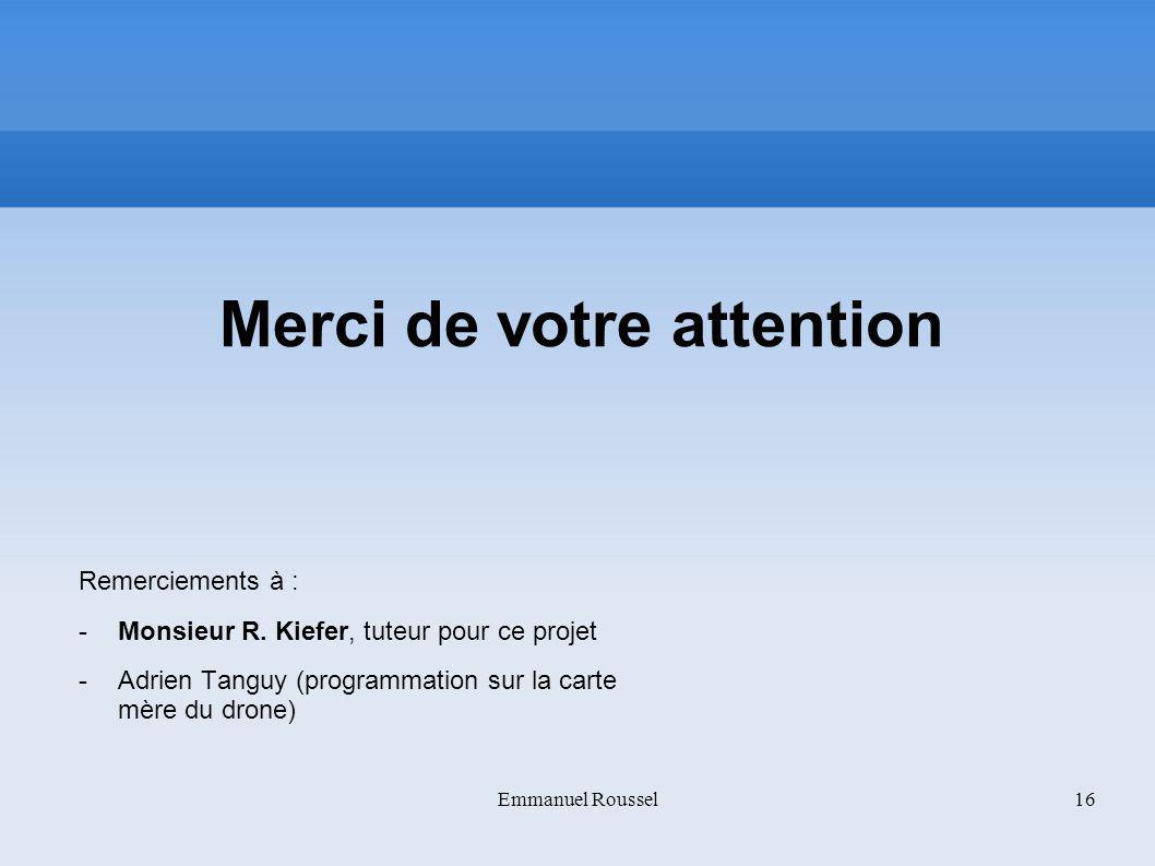Merci de votre attention Remerciements à : -Monsieur R. Kiefer, tuteur pour ce projet -Adrien Tanguy (programmation sur la carte mère du drone) Emmanu
