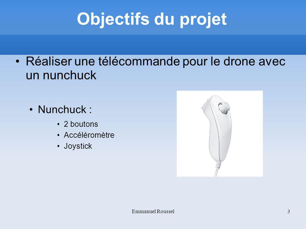 Objectifs du projet Réaliser une télécommande pour le drone avec un nunchuck Nunchuck : 2 boutons Accéléromètre Joystick Emmanuel Roussel3