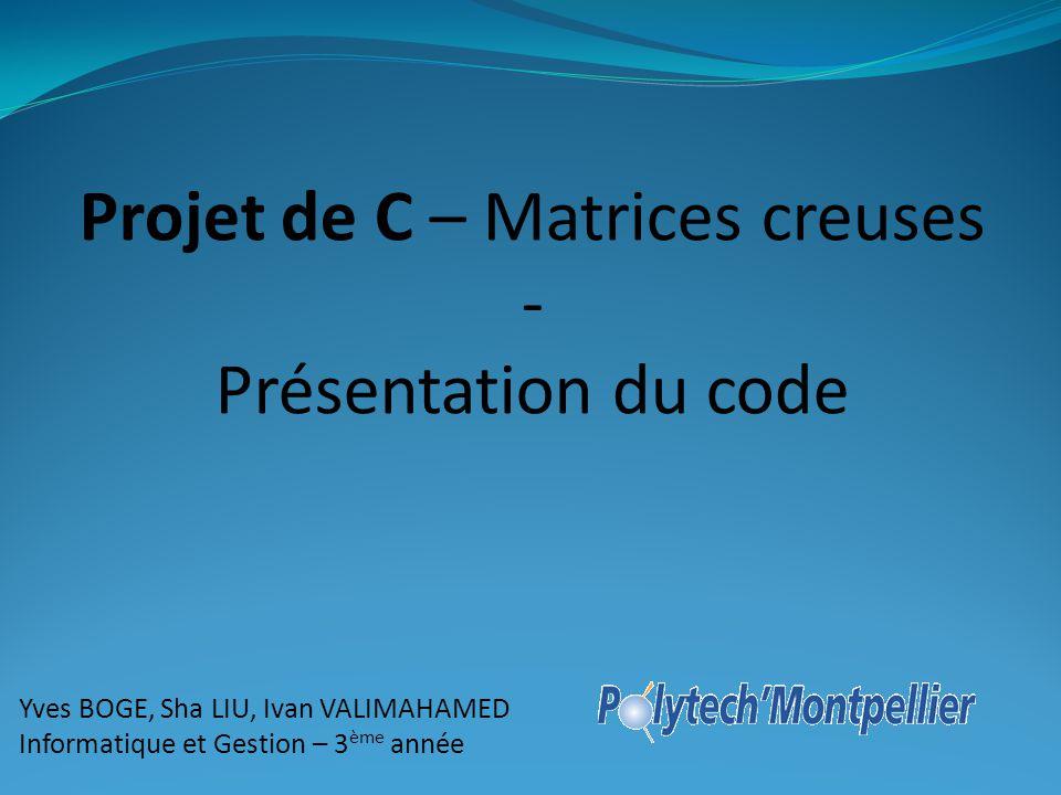 Projet de C – Matrices creuses - Présentation du code Yves BOGE, Sha LIU, Ivan VALIMAHAMED Informatique et Gestion – 3 ème année