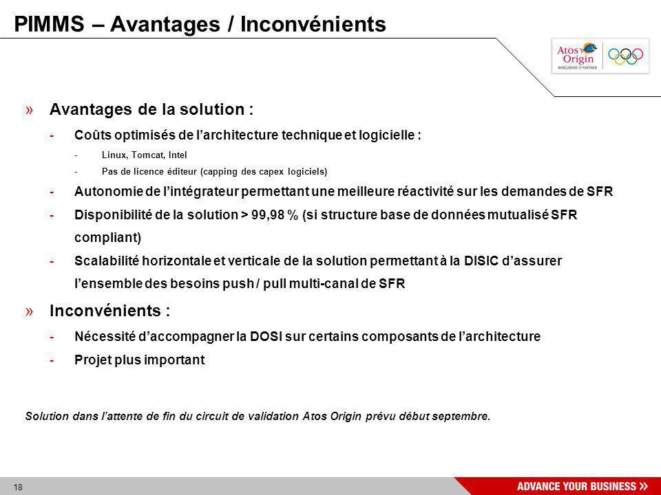18 PIMMS – Avantages / Inconvénients »Avantages de la solution : -Coûts optimisés de larchitecture technique et logicielle : -Linux, Tomcat, Intel -Pa
