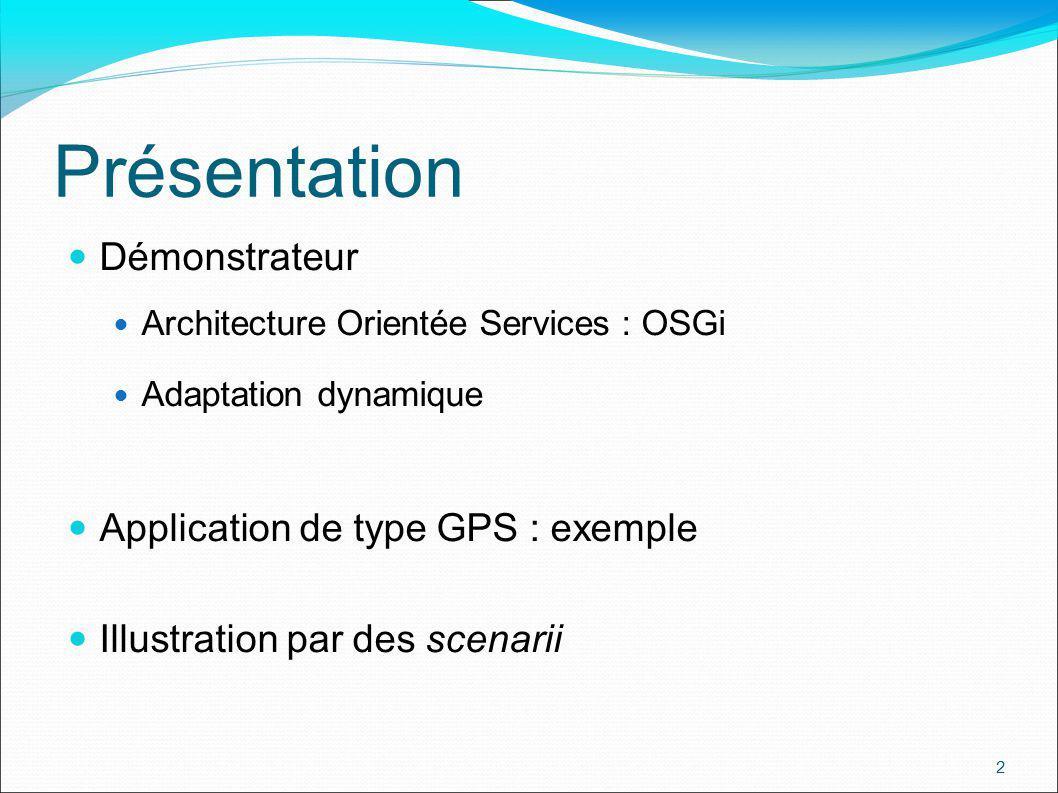 2 Présentation Démonstrateur Architecture Orientée Services : OSGi Adaptation dynamique Application de type GPS : exemple Illustration par des scenarii