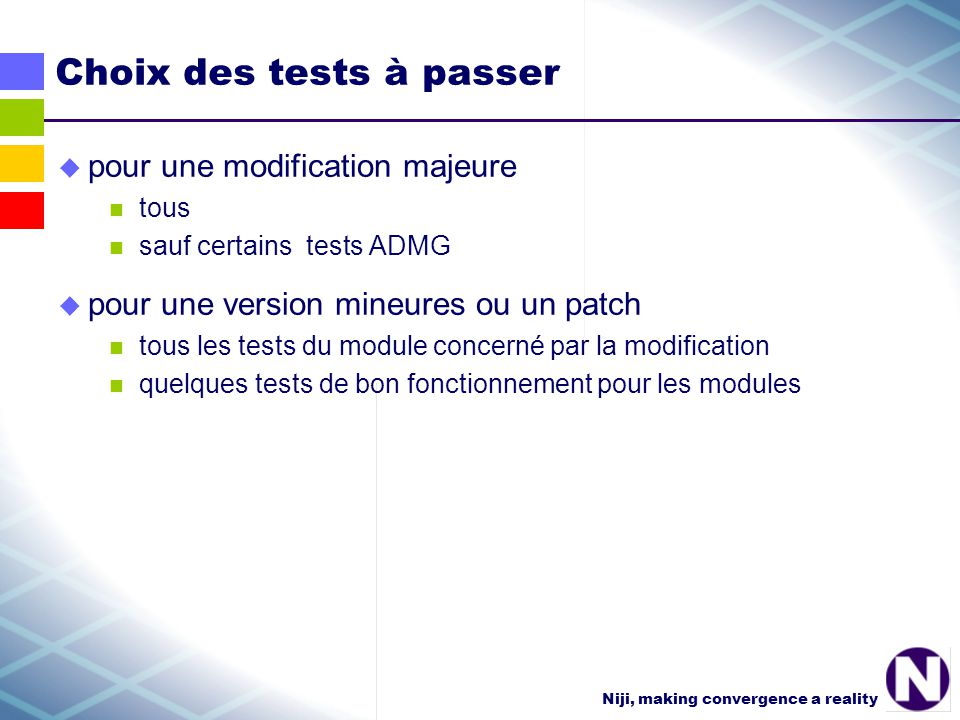Niji, making convergence a reality Choix des tests à passer pour une modification majeure tous sauf certains tests ADMG pour une version mineures ou un patch tous les tests du module concerné par la modification quelques tests de bon fonctionnement pour les modules