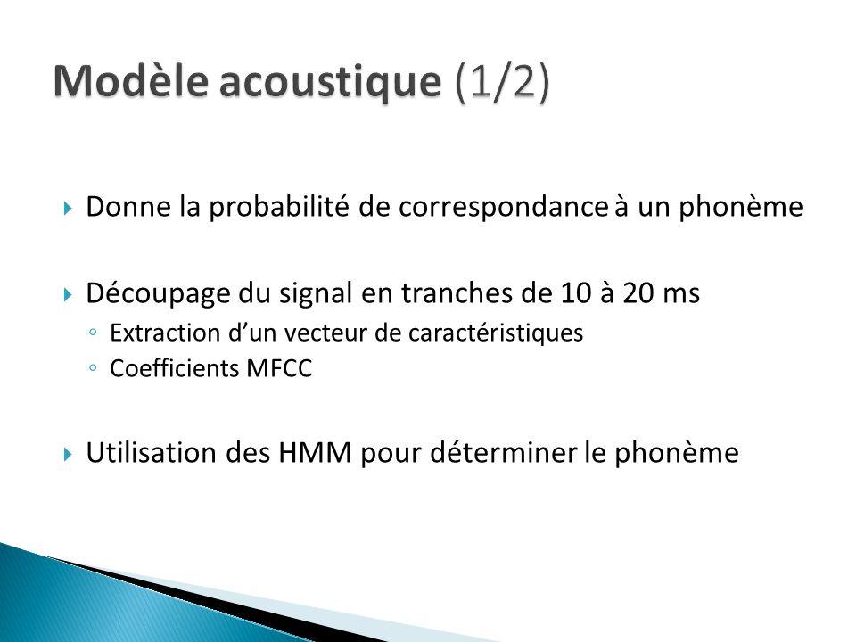 Donne la probabilité de correspondance à un phonème Découpage du signal en tranches de 10 à 20 ms Extraction dun vecteur de caractéristiques Coefficients MFCC Utilisation des HMM pour déterminer le phonème