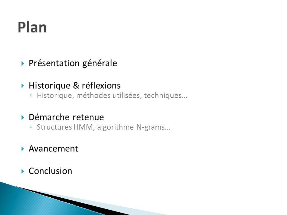 Présentation générale Historique & réflexions Historique, méthodes utilisées, techniques… Démarche retenue Structures HMM, algorithme N-grams… Avancement Conclusion