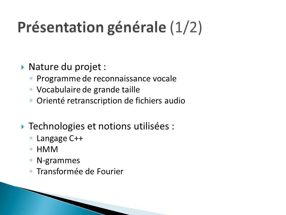 Nature du projet : Programme de reconnaissance vocale Vocabulaire de grande taille Orienté retranscription de fichiers audio Technologies et notions utilisées : Langage C++ HMM N-grammes Transformée de Fourier