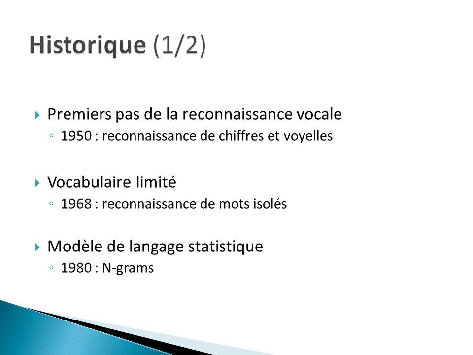 Premiers pas de la reconnaissance vocale 1950 : reconnaissance de chiffres et voyelles Vocabulaire limité 1968 : reconnaissance de mots isolés Modèle de langage statistique 1980 : N-grams