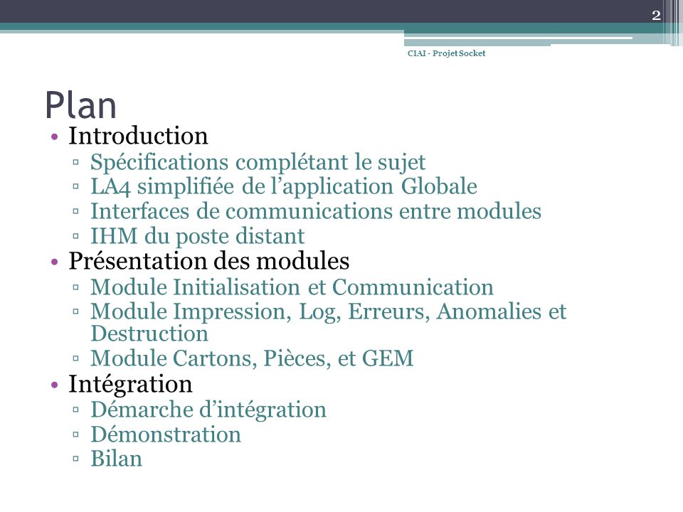 Plan Introduction Spécifications complétant le sujet LA4 simplifiée de lapplication Globale Interfaces de communications entre modules IHM du poste distant Présentation des modules Module Initialisation et Communication Module Impression, Log, Erreurs, Anomalies et Destruction Module Cartons, Pièces, et GEM Intégration Démarche dintégration Démonstration Bilan 2 CIAI - Projet Socket