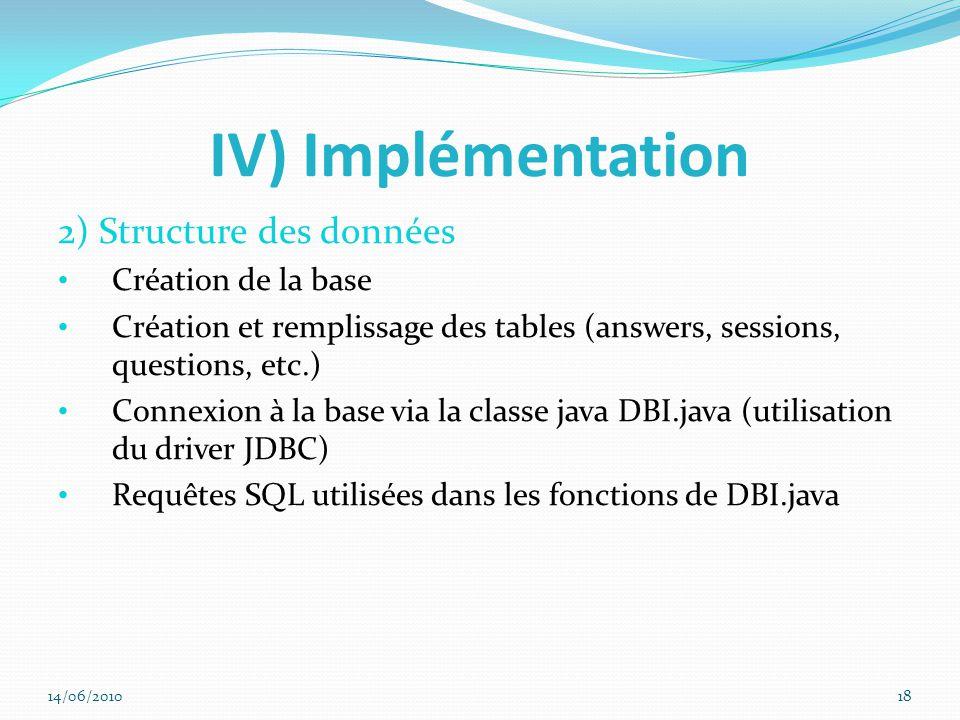 IV) Implémentation 2) Structure des données Création de la base Création et remplissage des tables (answers, sessions, questions, etc.) Connexion à la base via la classe java DBI.java (utilisation du driver JDBC) Requêtes SQL utilisées dans les fonctions de DBI.java 14/06/201018